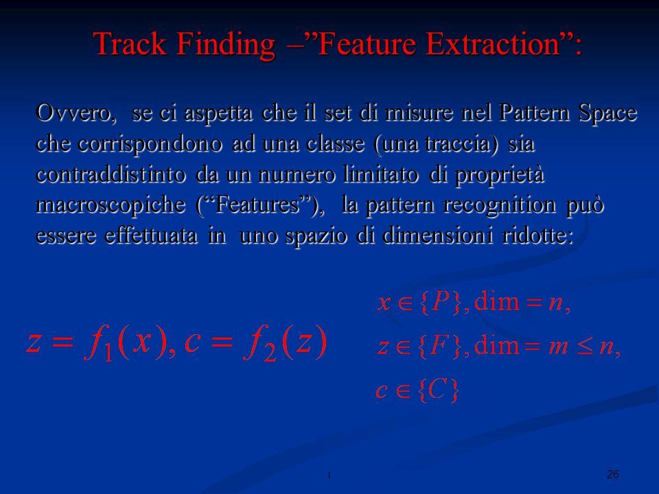 26i Ovvero, se ci aspetta che il set di misure nel Pattern Space che corrispondono ad una classe (una traccia) sia contraddistinto da un numero limitato di proprietà macroscopiche (Features), la pattern recognition può essere effettuata in uno spazio di dimensioni ridotte: Track Finding –Feature Extraction:
