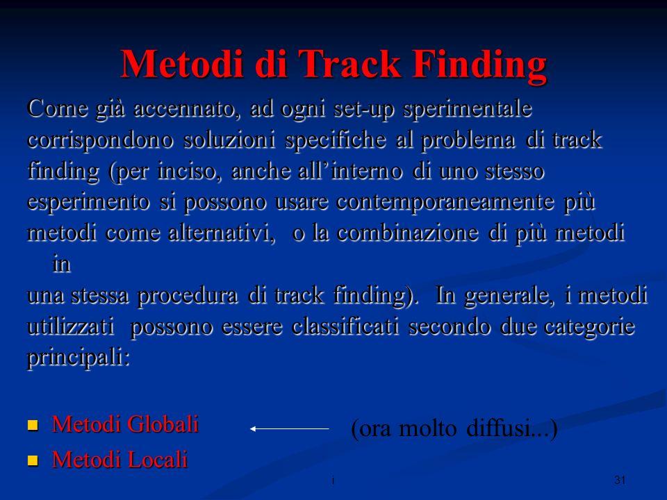 31i Metodi di Track Finding Come già accennato, ad ogni set-up sperimentale corrispondono soluzioni specifiche al problema di track finding (per inciso, anche allinterno di uno stesso esperimento si possono usare contemporaneamente più metodi come alternativi, o la combinazione di più metodi in una stessa procedura di track finding).