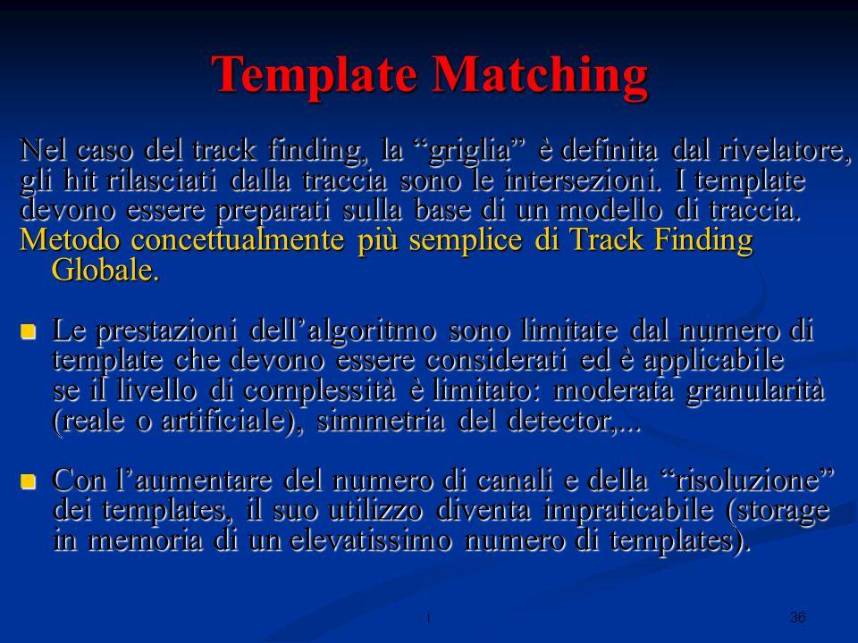 36i Template Matching Nel caso del track finding, la griglia è definita dal rivelatore, gli hit rilasciati dalla traccia sono le intersezioni.