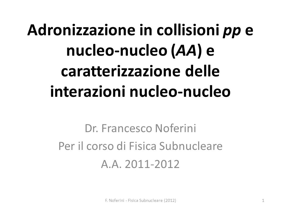 Adronizzazione in collisioni pp e nucleo-nucleo (AA) e caratterizzazione delle interazioni nucleo-nucleo Dr. Francesco Noferini Per il corso di Fisica