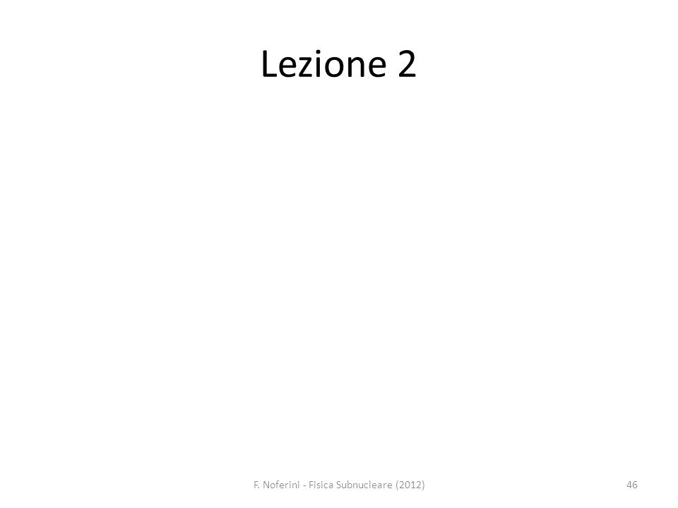 Lezione 2 46F. Noferini - Fisica Subnucleare (2012)