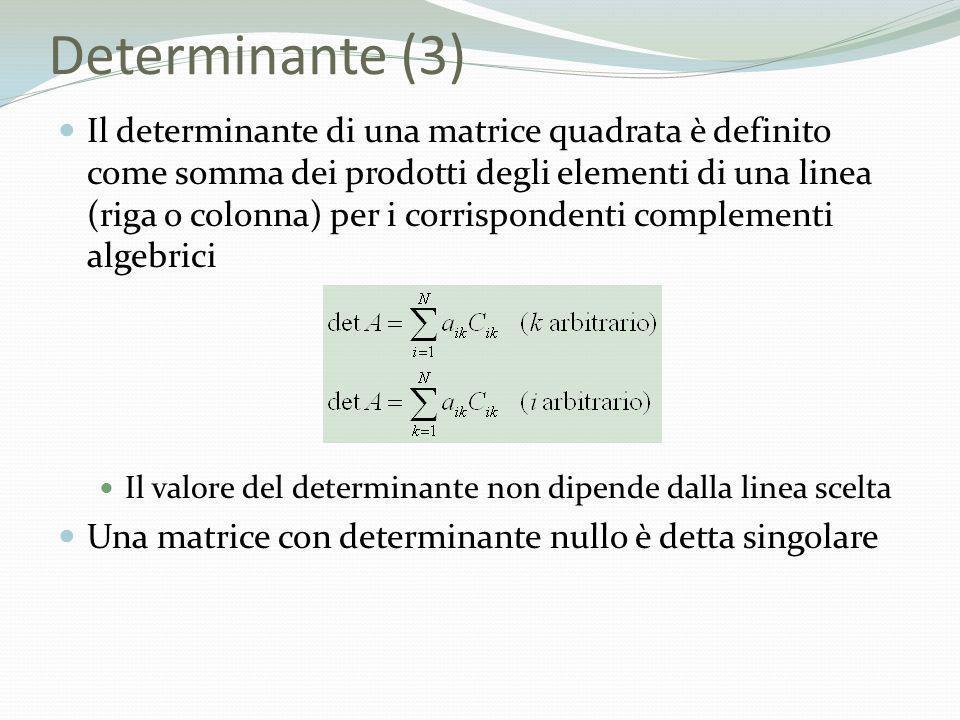 Determinante (3) Il determinante di una matrice quadrata è definito come somma dei prodotti degli elementi di una linea (riga o colonna) per i corrisp