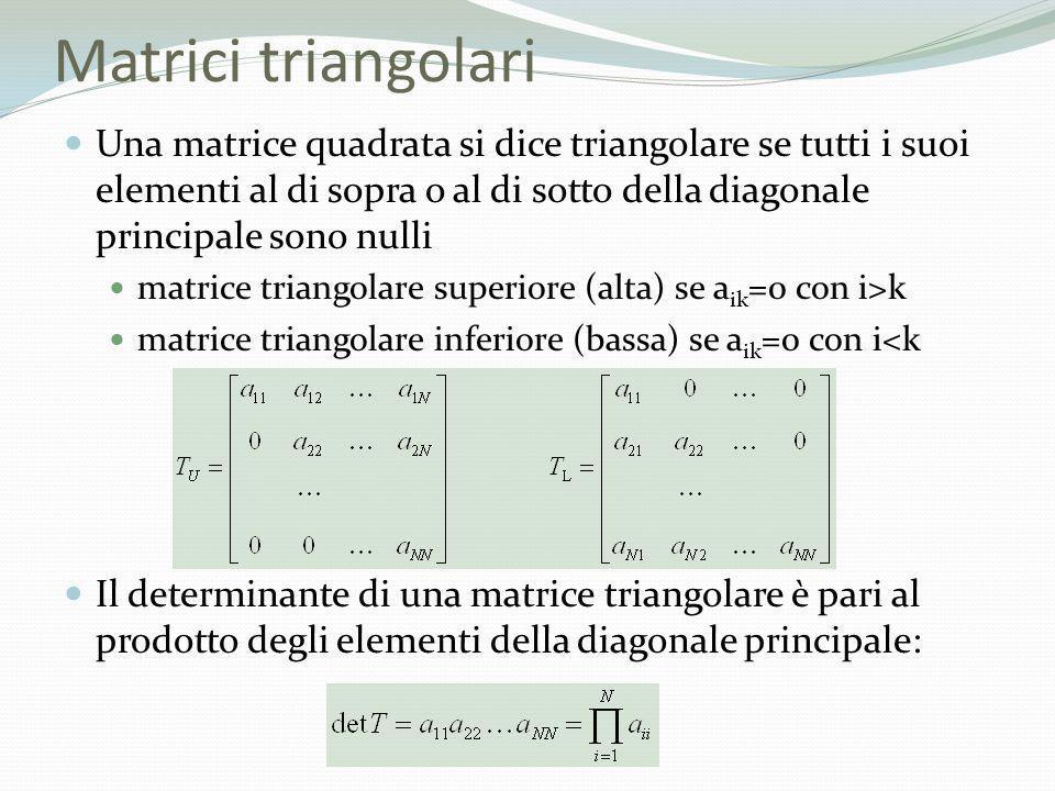 Matrici triangolari Una matrice quadrata si dice triangolare se tutti i suoi elementi al di sopra o al di sotto della diagonale principale sono nulli
