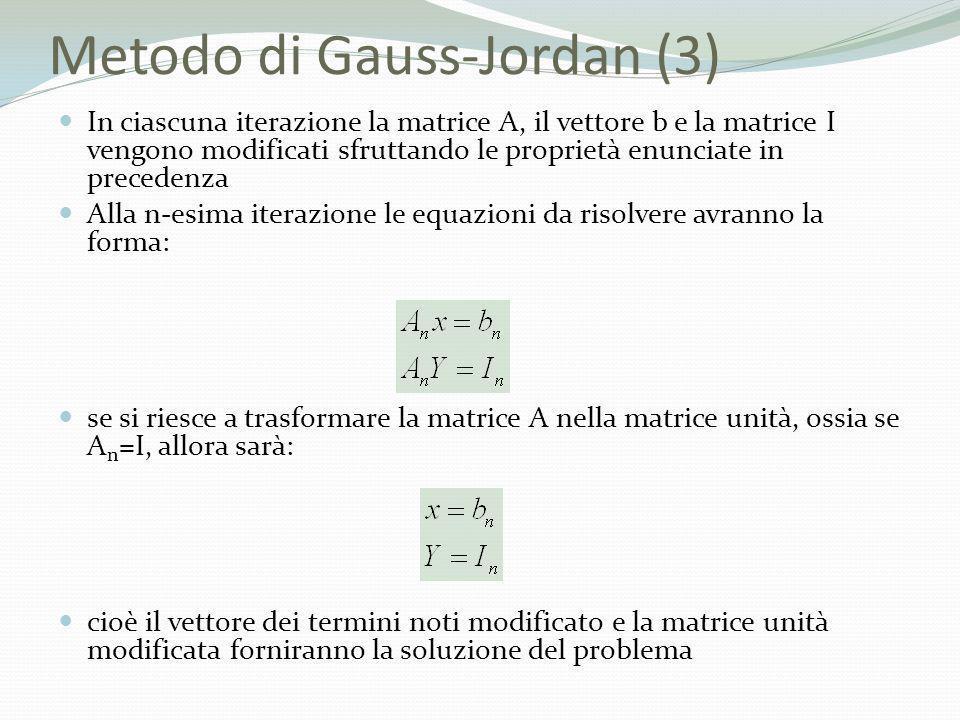 Metodo di Gauss-Jordan (3) In ciascuna iterazione la matrice A, il vettore b e la matrice I vengono modificati sfruttando le proprietà enunciate in pr