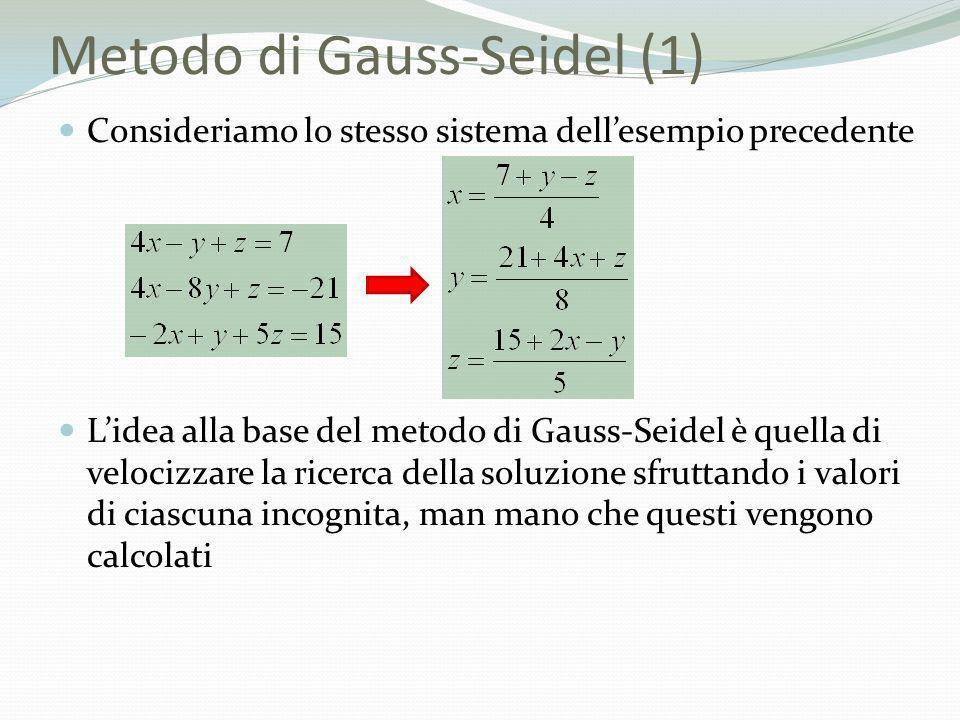 Metodo di Gauss-Seidel (1) Consideriamo lo stesso sistema dellesempio precedente Lidea alla base del metodo di Gauss-Seidel è quella di velocizzare la