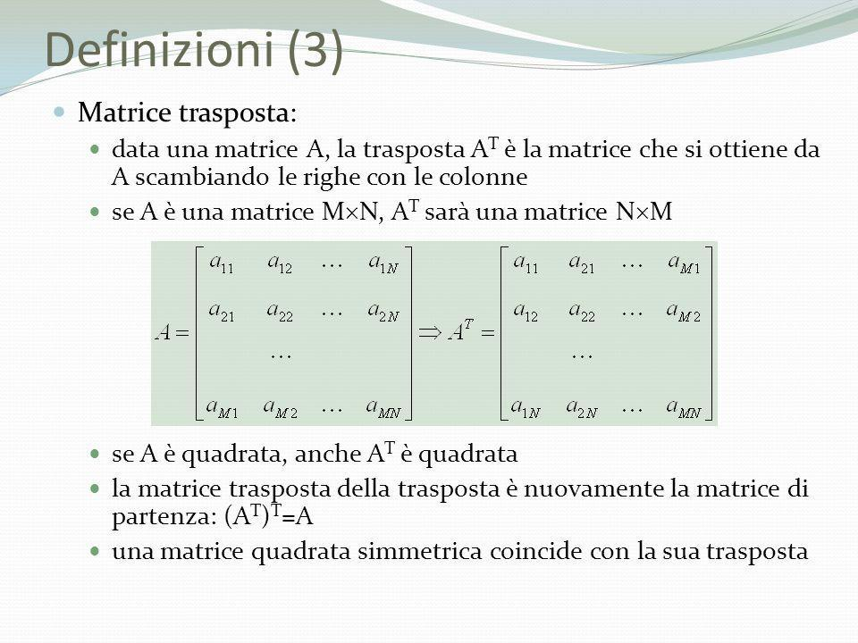 Definizioni (3) Matrice trasposta: data una matrice A, la trasposta A T è la matrice che si ottiene da A scambiando le righe con le colonne se A è una