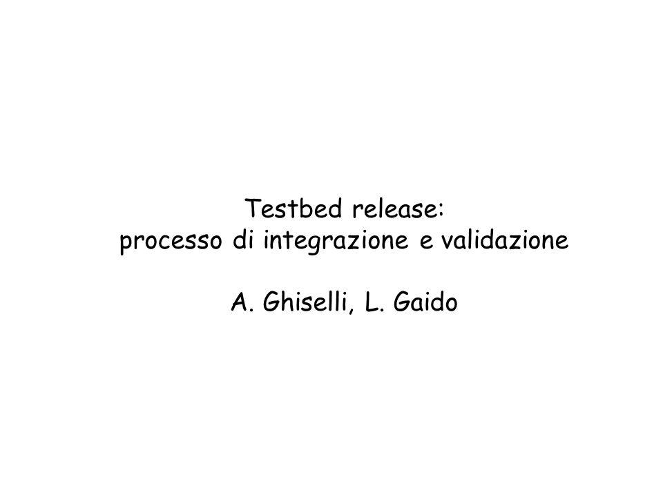 Testbed release: processo di integrazione e validazione A. Ghiselli, L. Gaido