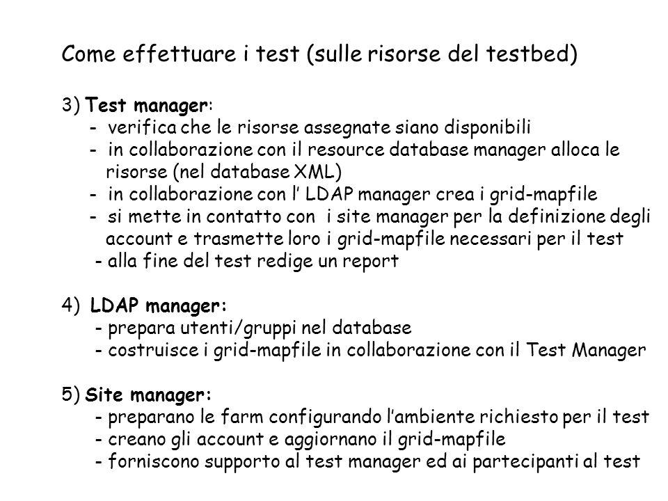Come effettuare i test (sulle risorse del testbed) 3) Test manager: - verifica che le risorse assegnate siano disponibili - in collaborazione con il resource database manager alloca le risorse (nel database XML) - in collaborazione con l LDAP manager crea i grid-mapfile - si mette in contatto con i site manager per la definizione degli account e trasmette loro i grid-mapfile necessari per il test - alla fine del test redige un report 4) LDAP manager: - prepara utenti/gruppi nel database - costruisce i grid-mapfile in collaborazione con il Test Manager 5) Site manager: - preparano le farm configurando lambiente richiesto per il test - creano gli account e aggiornano il grid-mapfile - forniscono supporto al test manager ed ai partecipanti al test