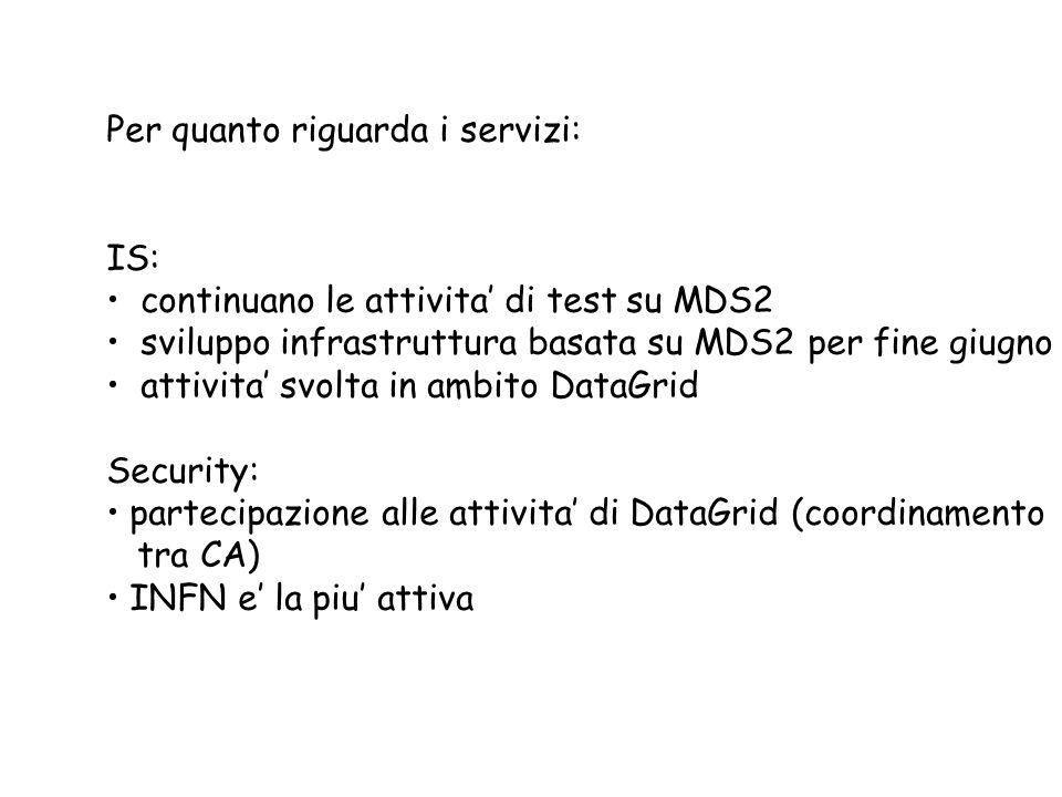 Per quanto riguarda i servizi: IS: continuano le attivita di test su MDS2 sviluppo infrastruttura basata su MDS2 per fine giugno attivita svolta in ambito DataGrid Security: partecipazione alle attivita di DataGrid (coordinamento tra CA) INFN e la piu attiva