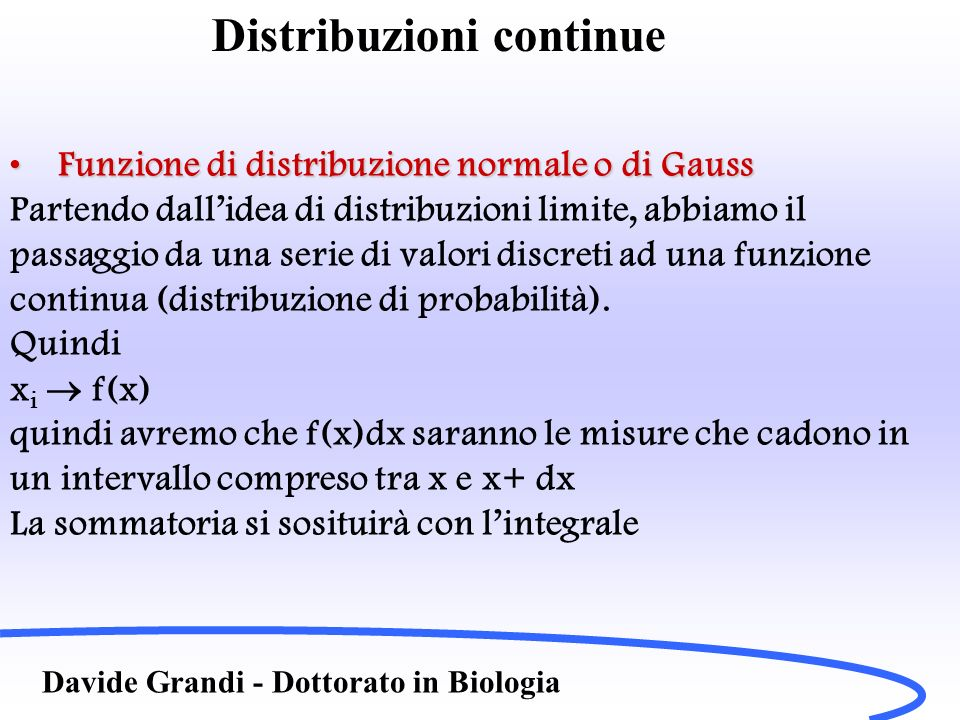 Distribuzioni continue Davide Grandi - Dottorato in Biologia Funzione di distribuzione normale o di GaussFunzione di distribuzione normale o di Gauss E avremo in particolare il valor medio Ed inoltre la varianza sarà Corrispondente allo scarto quadratico medio (detti i gli scarti)