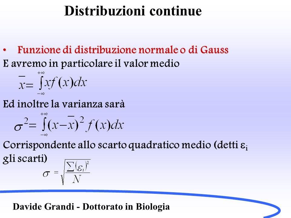 Distribuzione Normale Davide Grandi - Dottorato in Biologia Valore vero di una grandezza: quello a cui ci si avvicina sempre più facendo un gran numero di misure (vedi esempi dei dadi) Se le misure sono soggette ad errori casuali piccoli e posso trascurare gli errori sistematici, la loro distribuzione può assumere la forma di una campana centrata sul valore più probabile, in altre parole da funzione di distribuzione di probabilità che meglio approssima la mia distribuzione di dati può essere la funzione di Gauss: