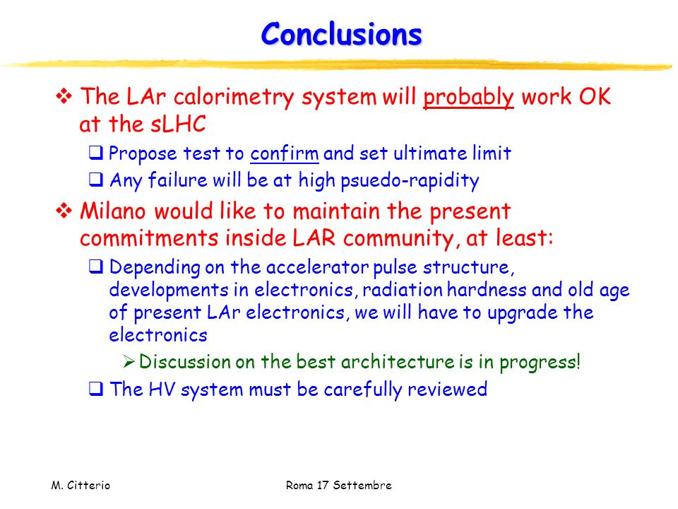 M. Citterio Roma 17 Settembre Conclusions The LAr calorimetry system will probably work OK at the sLHC Propose test to confirm and set ultimate limit