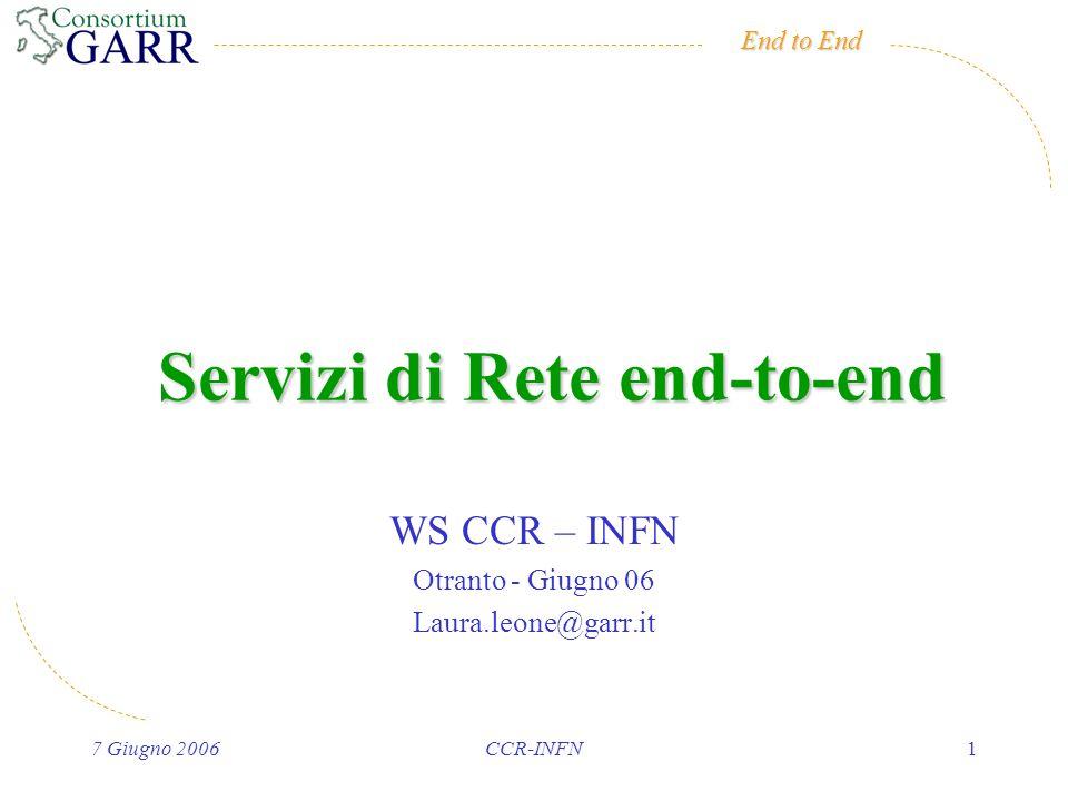 End to End 7 Giugno 2006CCR-INFN1 Servizi di Rete end-to-end WS CCR – INFN Otranto - Giugno 06 Laura.leone@garr.it