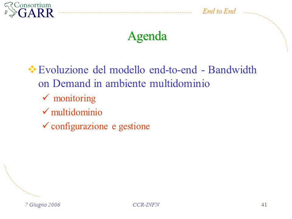 End to End 7 Giugno 2006CCR-INFN41 Agenda Evoluzione del modello end-to-end - Bandwidth on Demand in ambiente multidominio monitoring multidominio con