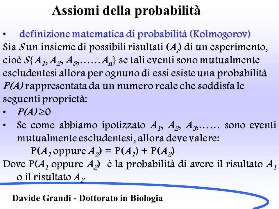 Assiomi della probabilità Davide Grandi - Dottorato in Biologia i P(A i ) = 1 dove la sommatoria è estesa su tutti gli eventi mutualmente escludentesi Le conseguenze dei tre assiomi sono: P(non A i ) = 1 P(A i ) ovvero la probabilità di non ottenere A i é uno meno la probabilità di ottenerlo P(A i ) 1 La probabilità è un numero reale compreso tra 0 e 1, ovvero in pratica 0 P(A i ) 1 dove 1 rappresenta la certezza di ottenere levento e 0 di non ottenerlo