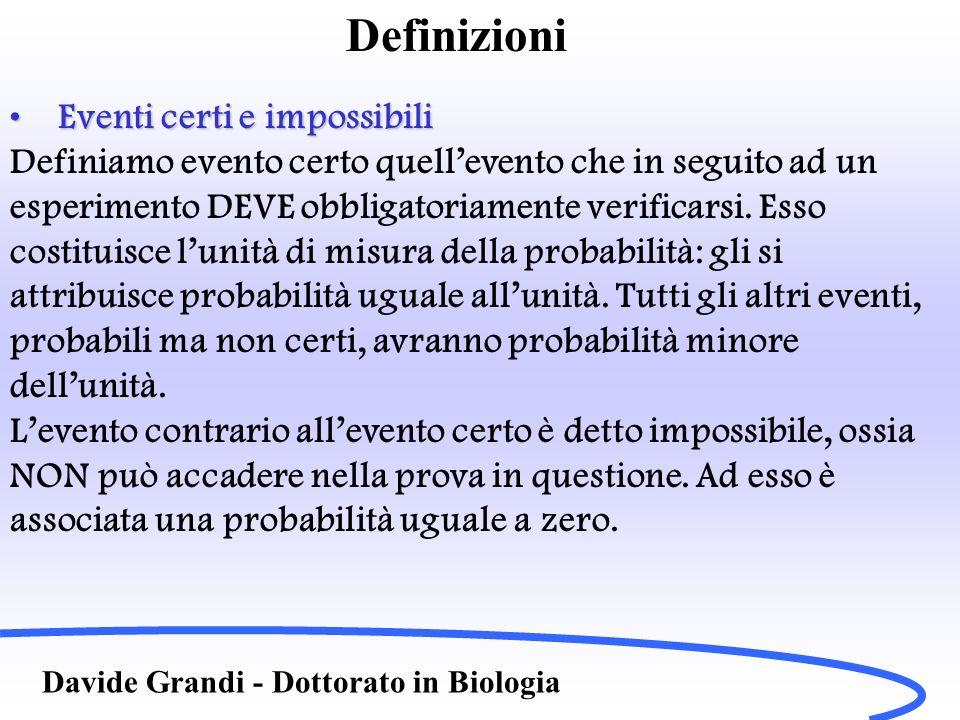 Definizioni Davide Grandi - Dottorato in Biologia Eventi mutualmente escludentesiEventi mutualmente escludentesi Si dicono eventi mutualmente escludentesi o incompatibili quegli eventi aleatori che non possono verificarsi simultaneamente in una data prova (es moneta).
