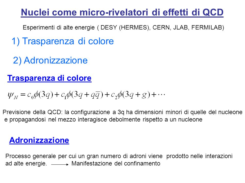 Nuclei come micro-rivelatori di effetti di QCD Esperimenti di alte energie ( DESY (HERMES), CERN, JLAB, FERMILAB) 1) Trasparenza di colore 2) Adronizzazione Trasparenza di colore Previsione della QCD: la configurazione a 3q ha dimensioni minori di quelle del nucleone e propagandosi nel mezzo interagisce debolmente rispetto a un nucleone Processo generale per cui un gran numero di adroni viene prodotto nelle interazioni ad alte energie.