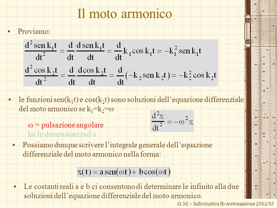 G.M. - Informatica B-Automazione 2002/03 Il moto armonico Proviamo: le funzioni sen(k 1 t) e cos(k 2 t) sono soluzioni dellequazione differenziale del