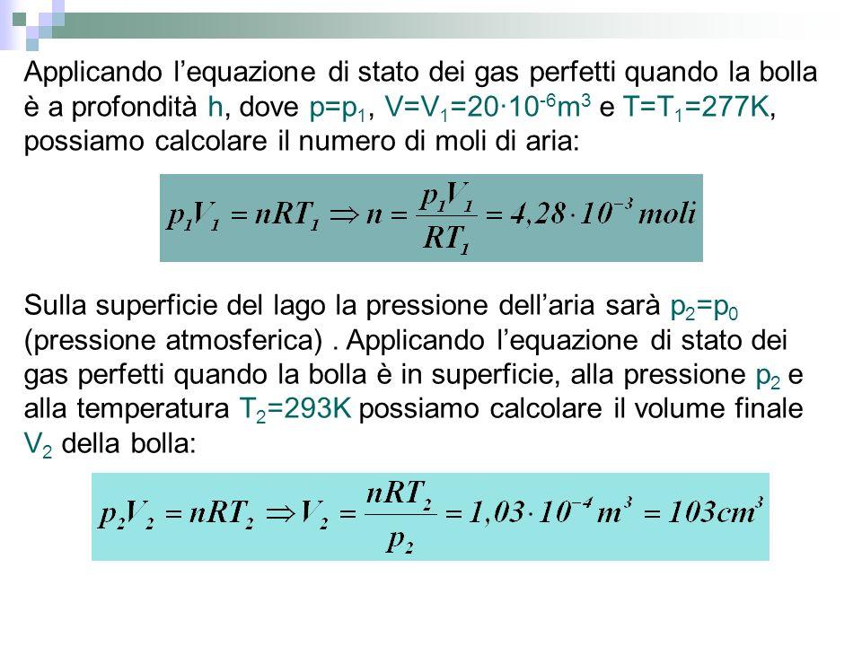 Applicando lequazione di stato dei gas perfetti quando la bolla è a profondità h, dove p=p 1, V=V 1 =20·10 -6 m 3 e T=T 1 =277K, possiamo calcolare il