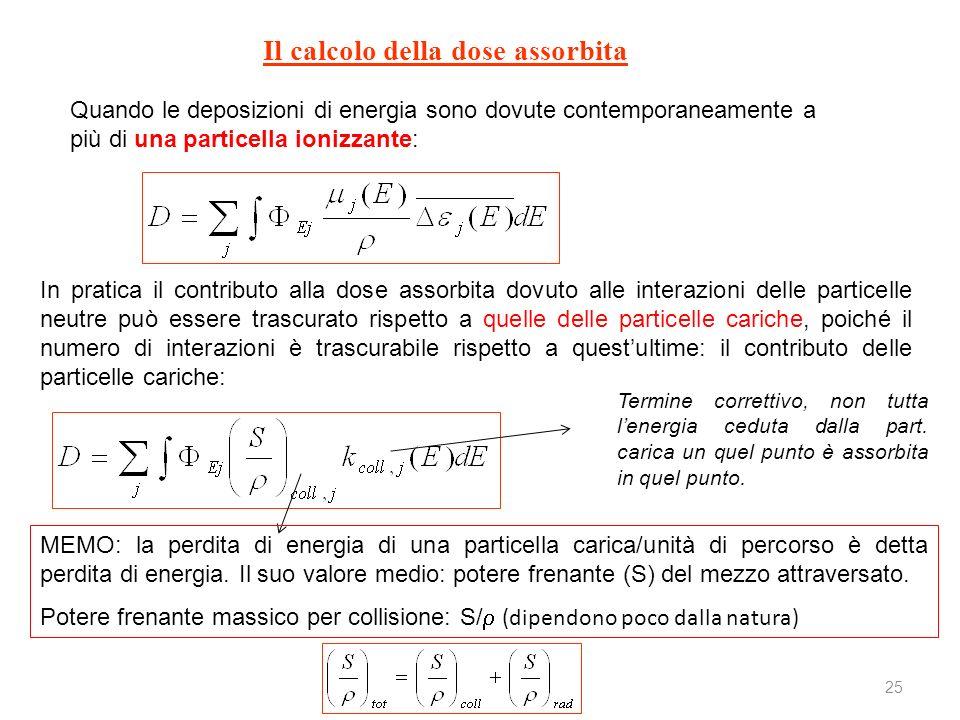 25 Il calcolo della dose assorbita Quando le deposizioni di energia sono dovute contemporaneamente a più di una particella ionizzante: In pratica il c