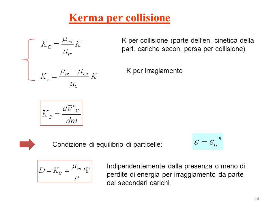 36 Kerma per collisione K per collisione (parte dellen. cinetica della part. cariche secon. persa per collisione) K per irragiamento Condizione di equ