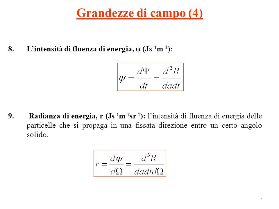 8 Nel caso di una distribuzione spettrale della radianza di particelle p E, valgono le relazioni: Grandezze di campo (5) Radianza di energia Lintensità di fluenza di energia Fluenza di energia delle particelle