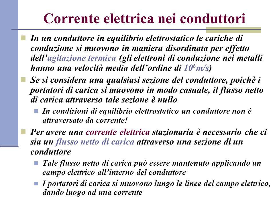 Corrente elettrica nei conduttori In un conduttore in equilibrio elettrostatico le cariche di conduzione si muovono in maniera disordinata per effetto dellagitazione termica (gli elettroni di conduzione nei metalli hanno una velocità media dellordine di 10 6 m/s) Se si considera una qualsiasi sezione del conduttore, poichè i portatori di carica si muovono in modo casuale, il flusso netto di carica attraverso tale sezione è nullo In condizioni di equilibrio elettrostatico un conduttore non è attraversato da corrente.