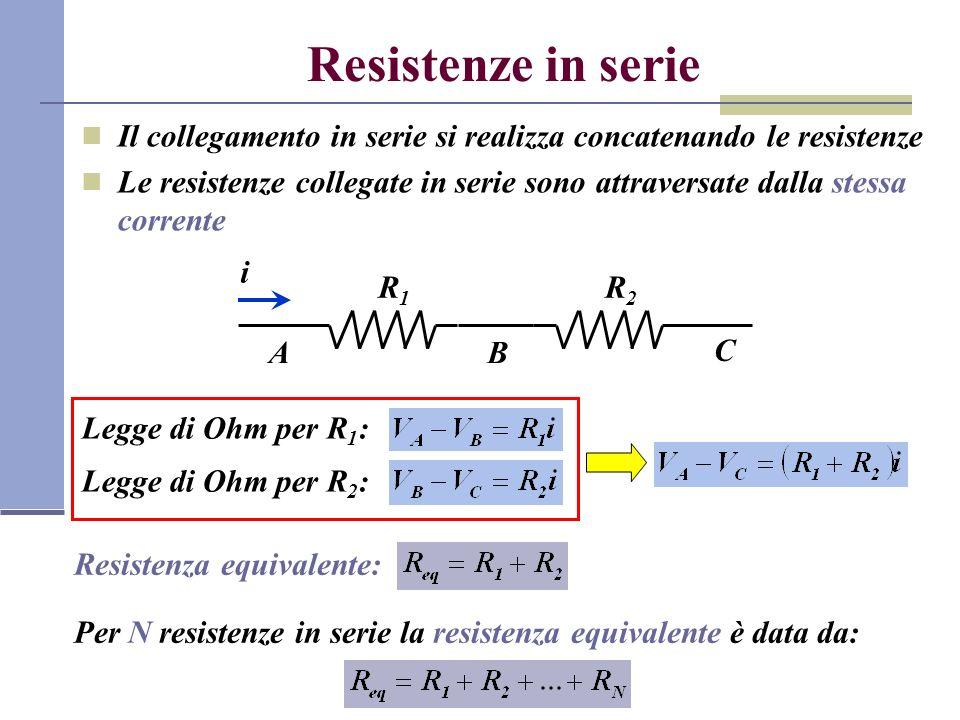 Resistenze in serie Il collegamento in serie si realizza concatenando le resistenze Le resistenze collegate in serie sono attraversate dalla stessa corrente R1R1 R2R2 AB C i Legge di Ohm per R 1 : Legge di Ohm per R 2 : Resistenza equivalente: Per N resistenze in serie la resistenza equivalente è data da: