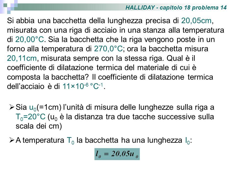 Alla temperatura T 1 =270°C la bacchetta si sarà dilatata, e la sua lunghezza l 1 si può esprimere come: Anche la riga si è dilatata, e la nuova unità di misura u 1 diventa: Alla temperatura T 1 la lunghezza l 1 in termini di u 1 è data da: Mettendo a confronto le due espressioni ottenute per l 1 e sostituendo i valori di l 0 e u 1 in termini di u 0 si ha:
