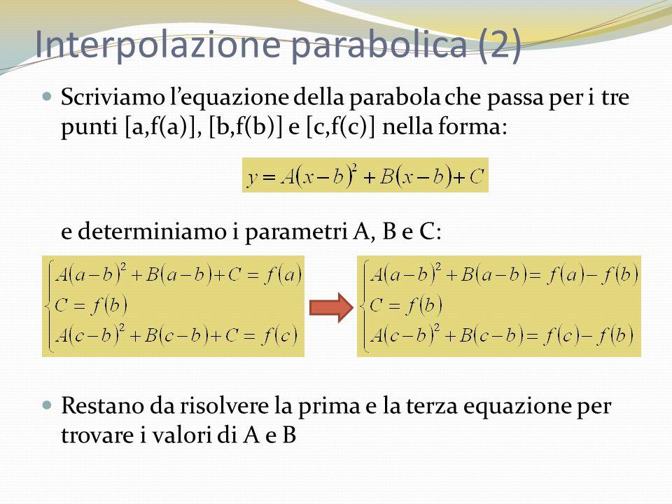 Interpolazione parabolica (2) Scriviamo lequazione della parabola che passa per i tre punti [a,f(a)], [b,f(b)] e [c,f(c)] nella forma: e determiniamo i parametri A, B e C: Restano da risolvere la prima e la terza equazione per trovare i valori di A e B