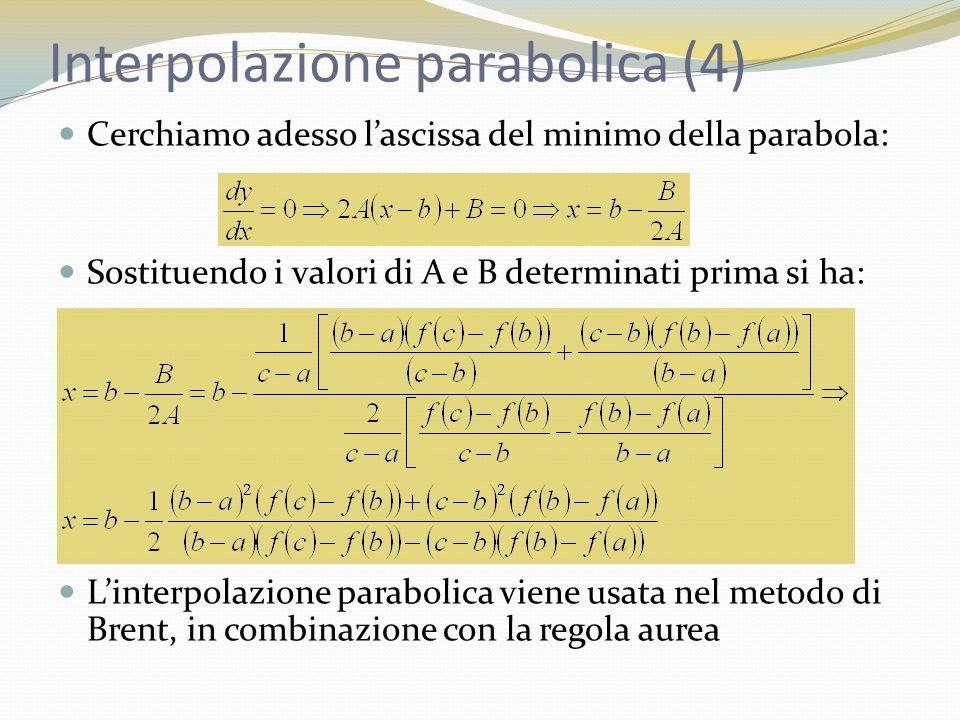 Interpolazione parabolica (4) Cerchiamo adesso lascissa del minimo della parabola: Sostituendo i valori di A e B determinati prima si ha: Linterpolazione parabolica viene usata nel metodo di Brent, in combinazione con la regola aurea