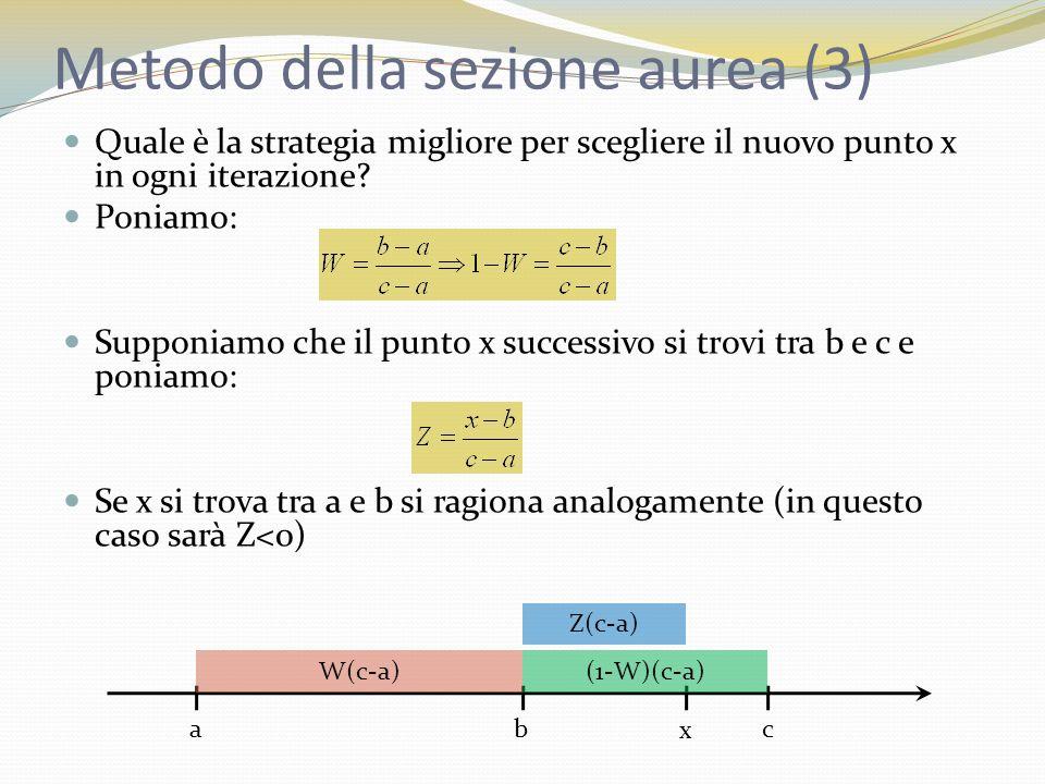 Metodo della sezione aurea (4) A seconda del valore di f(x) si sceglierà il nuovo tripletto di punti: se f(x)>f(b) i nuovi 3 punti da usare sono a,b,x il nuovo intervallo [a,x] ha lunghezza (W+Z)(c-a) se f(x)<f(b) i nuovi 3 punti da usare sono b,x,c il nuovo intervallo [b,c] ha lunghezza (1-W)(c-a) Conviene scegliere Z in maniera tale che, qualunque condizione si verifichi, lintervallo finale abbia sempre la stessa lunghezza: Con questa scelta |b-a|=|x-c|: abc x W(c-a)(1-W)(c-a) Z(c-a)W(c-a)