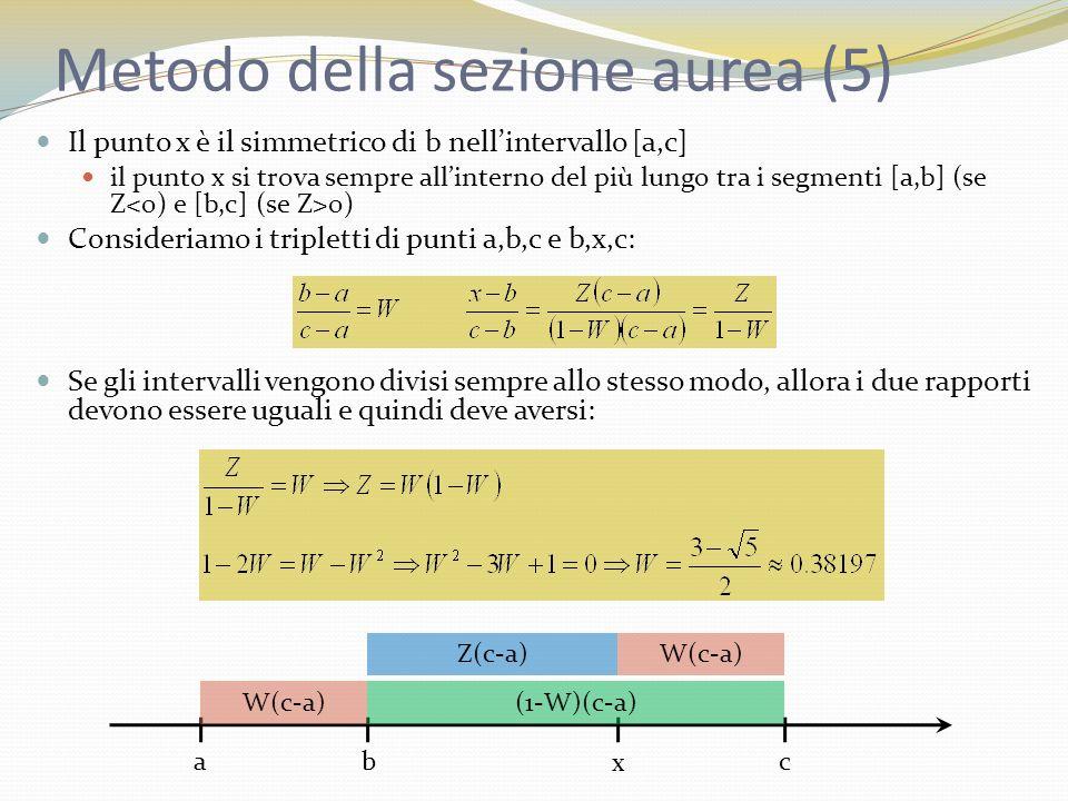 Metodo della sezione aurea (6) Lintrappolamento ottimale porta a tripletti di punti in cui il punto centrale si trova ad una distanza frazionaria W=0,38197 da uno dei due estremi e ad una distanza frazionaria 1-W=0,61803 dallaltro estremo (sezioni auree) Dato un tripletto di punti a,b,c, il punto successivo x in cui calcolare il valore della funzione si trova alla distanza frazionaria W=0.38197 dal punto di mezzo del tripletto, nel più lungo dei due intervalli [a,b] o [b,c] Se gli intervalli del tripletto di partenza non rispettano i rapporti aurei non è un problema la procedura iterativa converge rapidamente verso intervalli ottimali La dimensione dellintervallo ottenuto alla n-esima iterazione è pari a 0,61803 volte la dimensione dellintervallo ottenuto alla (n- 1)-esima iterazione questo valore va confrontato con il valore di 0,5 del metodo di bisezione per la ricerca degli zeri