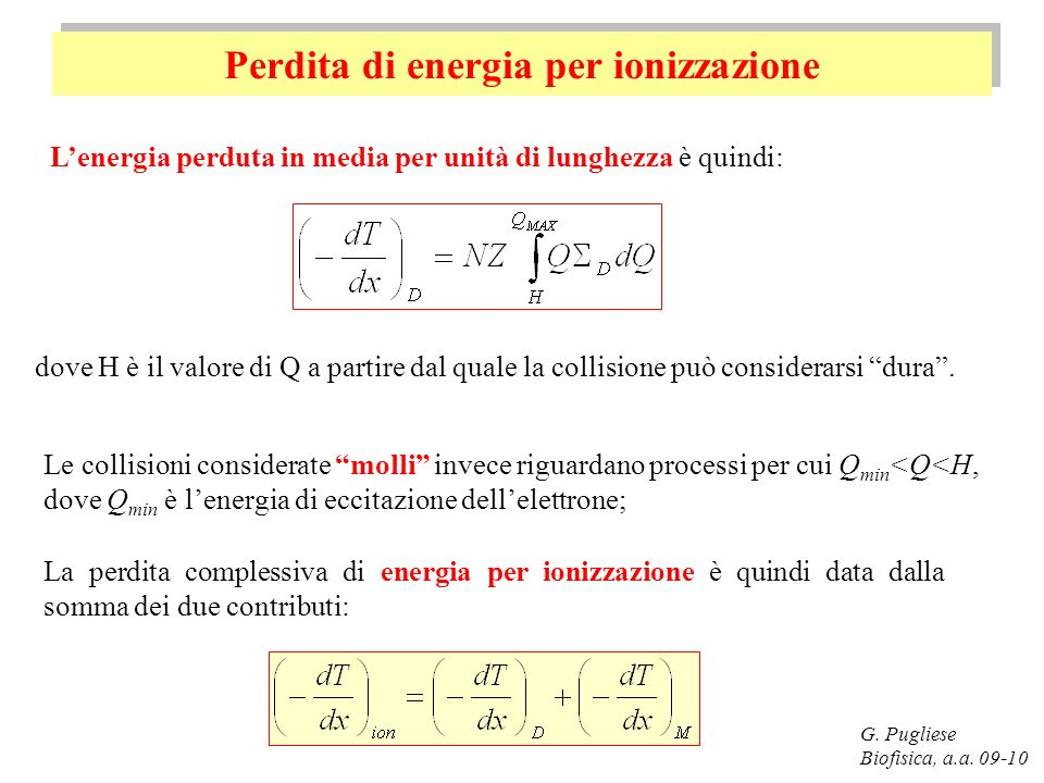 Perdita di energia per ionizzazione G. Pugliese Biofisica, a.a. 09-10 Lenergia perduta in media per unità di lunghezza è quindi: dove H è il valore di