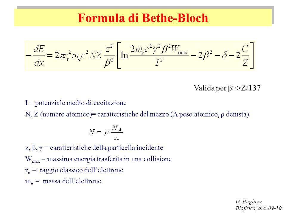 Formula di Bethe-Bloch G. Pugliese Biofisica, a.a. 09-10 I = potenziale medio di eccitazione N, Z (numero atomico)= caratteristiche del mezzo (A peso