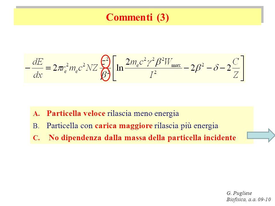 Commenti (3) G. Pugliese Biofisica, a.a. 09-10 A. Particella veloce rilascia meno energia B. Particella con carica maggiore rilascia più energia C. No