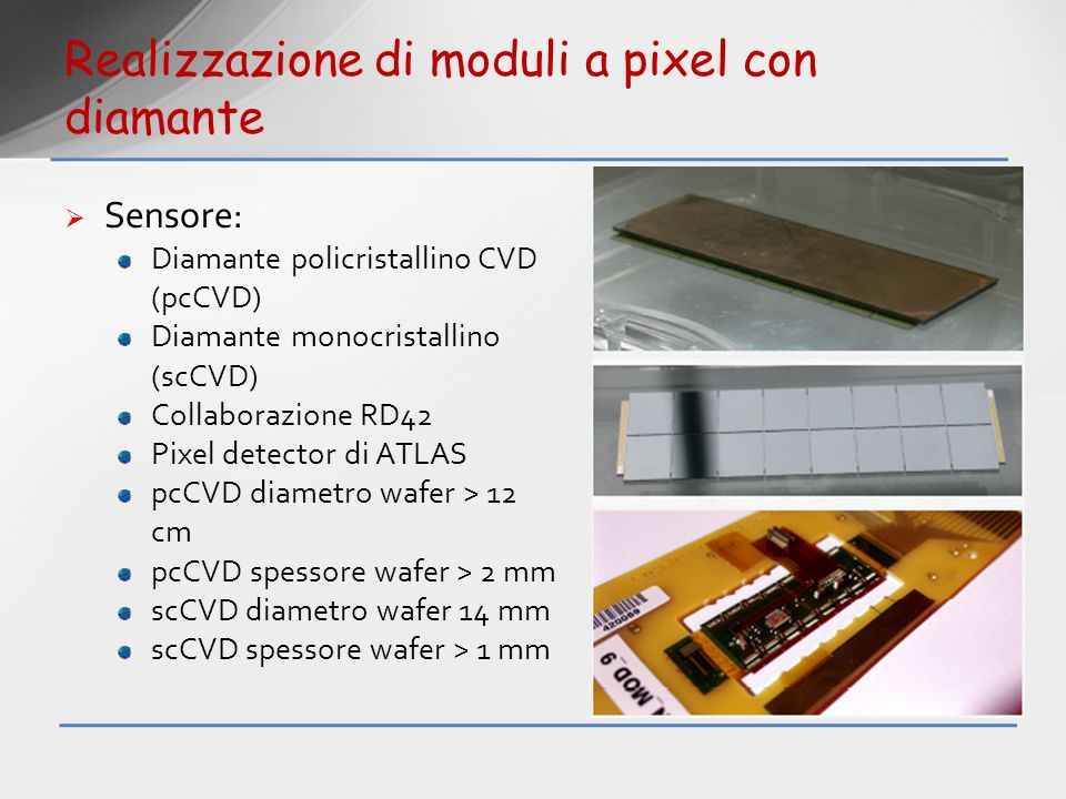 Sensore: Diamante policristallino CVD (pcCVD) Diamante monocristallino (scCVD) Collaborazione RD42 Pixel detector di ATLAS pcCVD diametro wafer > 12 c