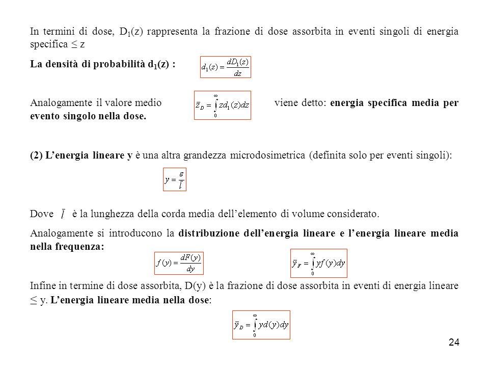 24 In termini di dose, D 1 (z) rappresenta la frazione di dose assorbita in eventi singoli di energia specifica z La densità di probabilità d 1 (z) : Analogamente il valore medio viene detto: energia specifica media per evento singolo nella dose.
