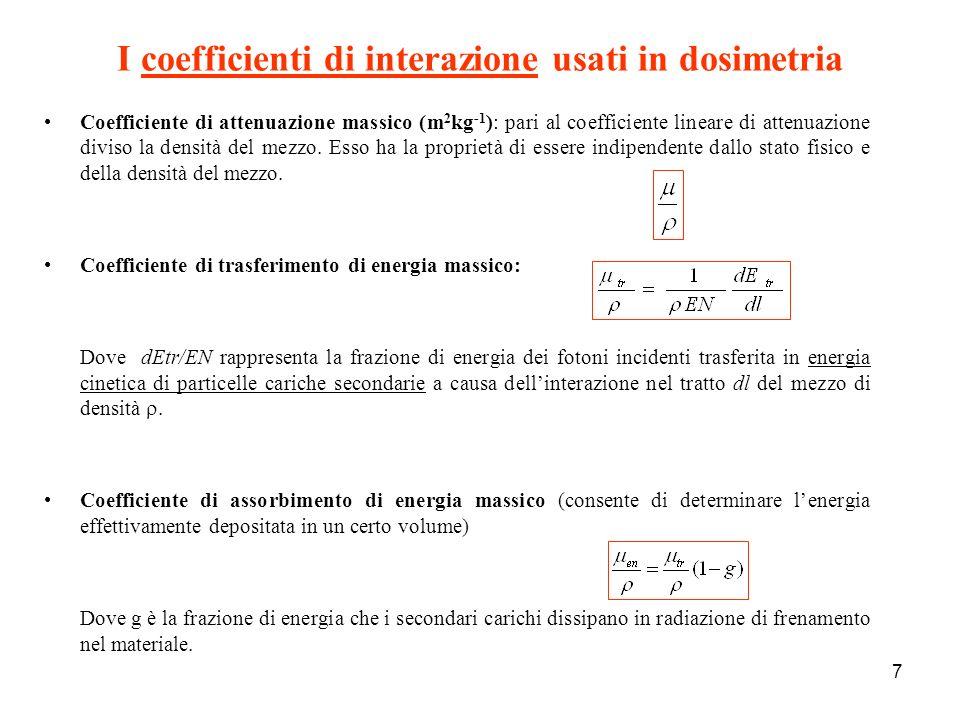 7 I coefficienti di interazione usati in dosimetria Coefficiente di attenuazione massico (m 2 kg -1 ): pari al coefficiente lineare di attenuazione diviso la densità del mezzo.