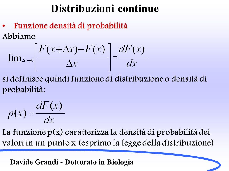 Distribuzioni continue Davide Grandi - Dottorato in Biologia Funzione densità di probabilitàFunzione densità di probabilità Abbiamo si definisce quind