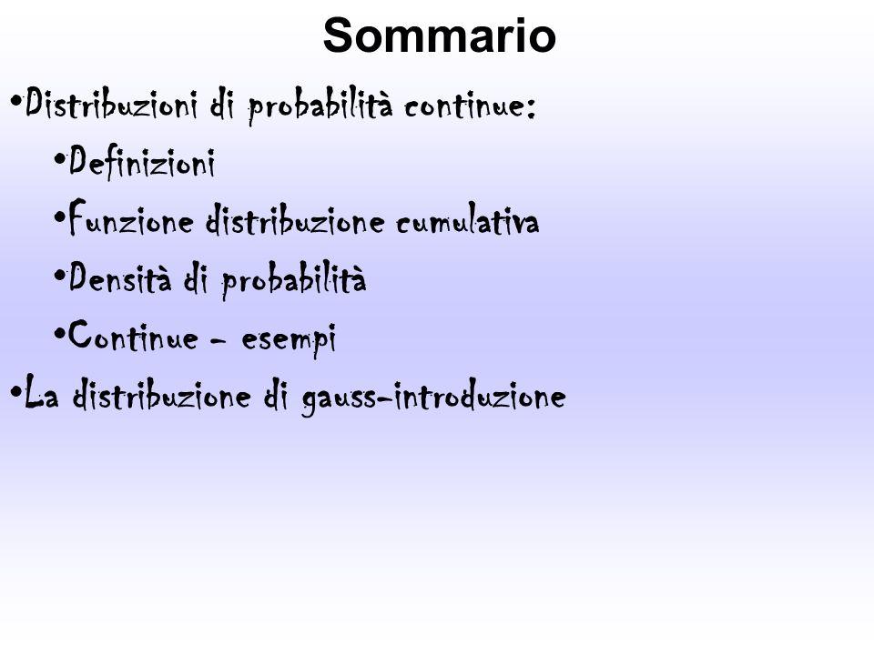 Sommario Distribuzioni di probabilità continue: Definizioni Funzione distribuzione cumulativa Densità di probabilità Continue - esempi La distribuzion