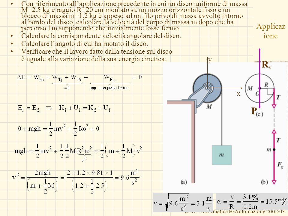 G.M. - Informatica B-Automazione 2002/03 Applicaz ione Con riferimento allapplicazione precedente in cui un disco uniforme di massa M=2.5 kg e raggio