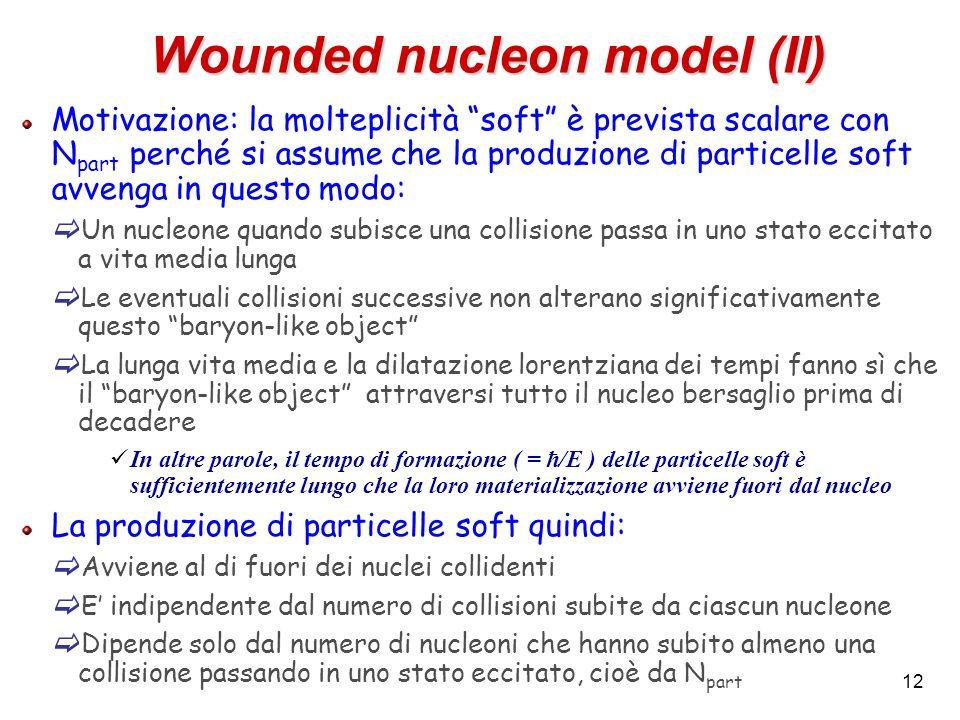 12 Wounded nucleon model (II) Motivazione: la molteplicità soft è prevista scalare con N part perché si assume che la produzione di particelle soft av