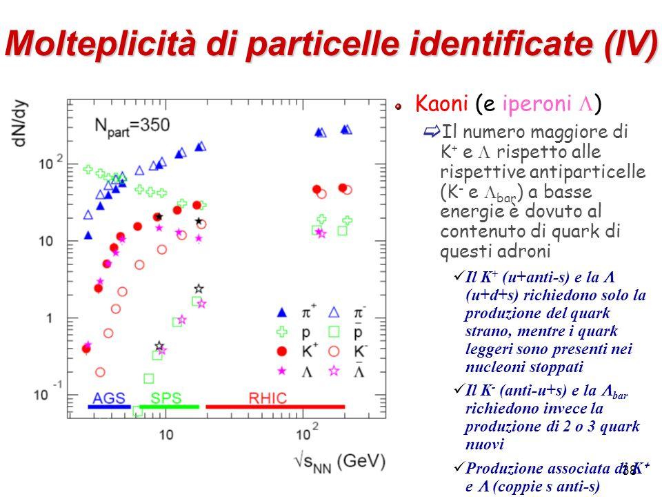 38 Molteplicità di particelle identificate (IV) Kaoni (e iperoni ) Il numero maggiore di K + e rispetto alle rispettive antiparticelle (K - e bar ) a