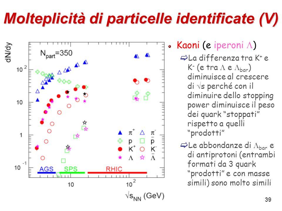 39 Molteplicità di particelle identificate (V) Kaoni (e iperoni ) La differenza tra K + e K - (e tra e bar ) diminuisce al crescere di s perché con il