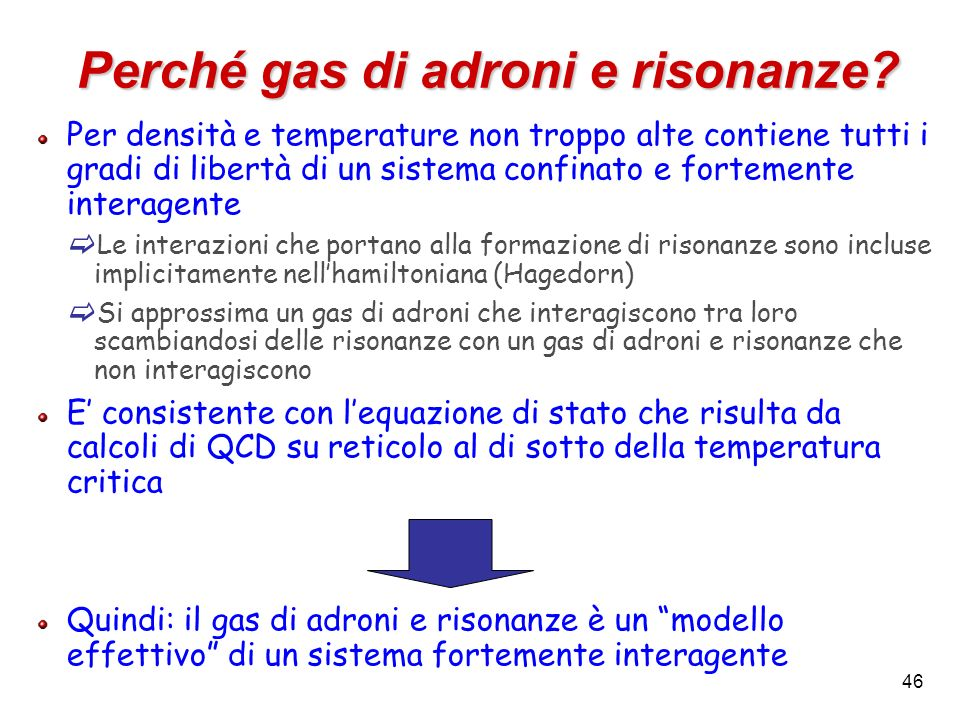 46 Perché gas di adroni e risonanze? Per densità e temperature non troppo alte contiene tutti i gradi di libertà di un sistema confinato e fortemente