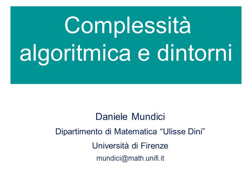 Complessità algoritmica e dintorni Daniele Mundici Dipartimento di Matematica Ulisse Dini Università di Firenze mundici@math.unifi.it