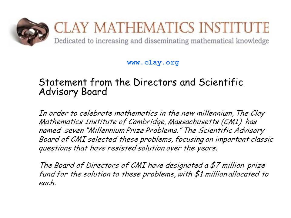 Statement from the Directors and Scientific Advisory Board In order to celebrate mathematics in the new millennium, The Clay Mathematics Institute of