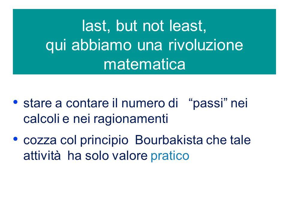 last, but not least, qui abbiamo una rivoluzione matematica stare a contare il numero di passi nei calcoli e nei ragionamenti cozza col principio Bourbakista che tale attività ha solo valore pratico