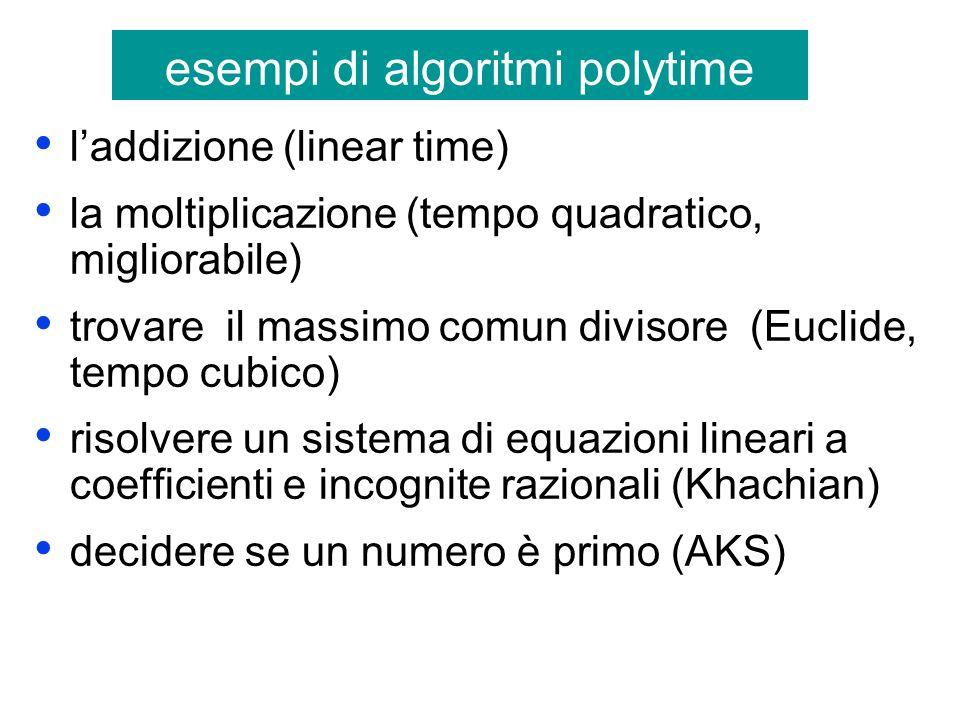 esempi di algoritmi polytime laddizione (linear time) la moltiplicazione (tempo quadratico, migliorabile) trovare il massimo comun divisore (Euclide, tempo cubico) risolvere un sistema di equazioni lineari a coefficienti e incognite razionali (Khachian) decidere se un numero è primo (AKS)